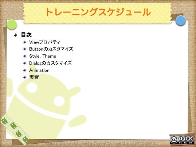 Ⅶ - 4 トレーニングスケジュール ! 目次 ! Viewプロパティ ! Buttonのカスタマイズ ! Style, Theme ! Dialogのカスタマイズ ! Animation ! 実習 This material i...