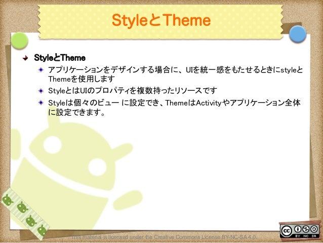 Ⅶ - 96 StyleとTheme ! StyleとTheme ! アプリケーションをデザインする場合に、 UIを統一感をもたせるときにstyleと Themeを使用します ! StyleとはUIのプロパティを複数持ったリソースです !...
