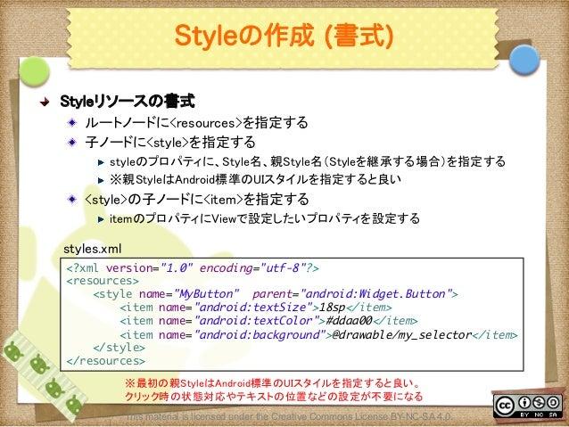 Ⅶ - 98 Styleの作成 (書式) ! Styleリソースの書式 ! ルートノードに<resources>を指定する ! 子ノードに<style>を指定する ! styleのプロパティに、Style名、親Style名(Styleを継...