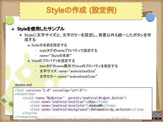 Ⅶ - 99 Styleの作成 (設定例) ! Styleを使用したサンプル ! Styleに文字サイズと、文字カラーを設定し、背景以外も統一したボタンを作 成する ! Sylteの名前を設定する • styleタグのnameプロパティ...