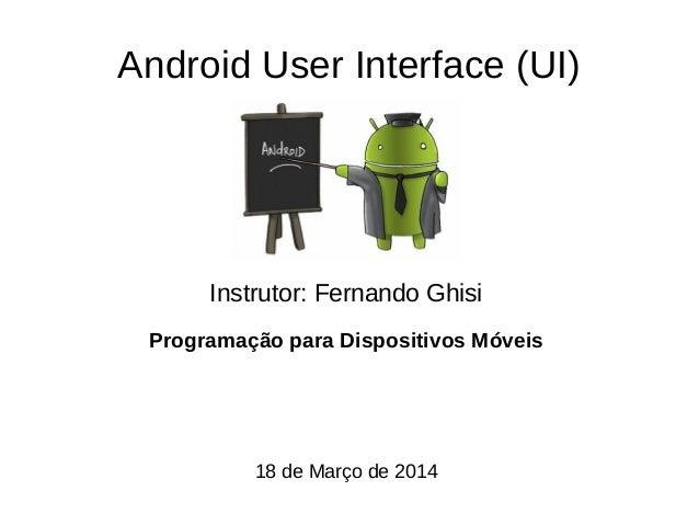 Android User Interface (UI) Instrutor: Fernando Ghisi Programação para Dispositivos Móveis 18 de Março de 2014