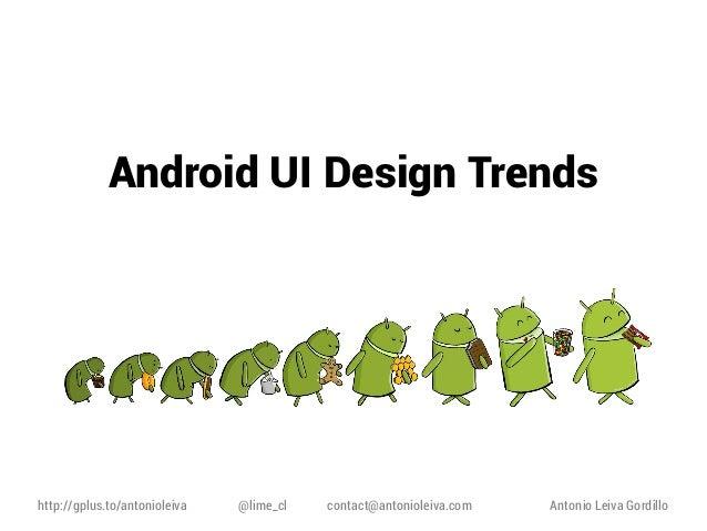 Android UI Design Trends  http://gplus.to/antonioleiva  @lime_cl  contact@antonioleiva.com  Antonio Leiva Gordillo