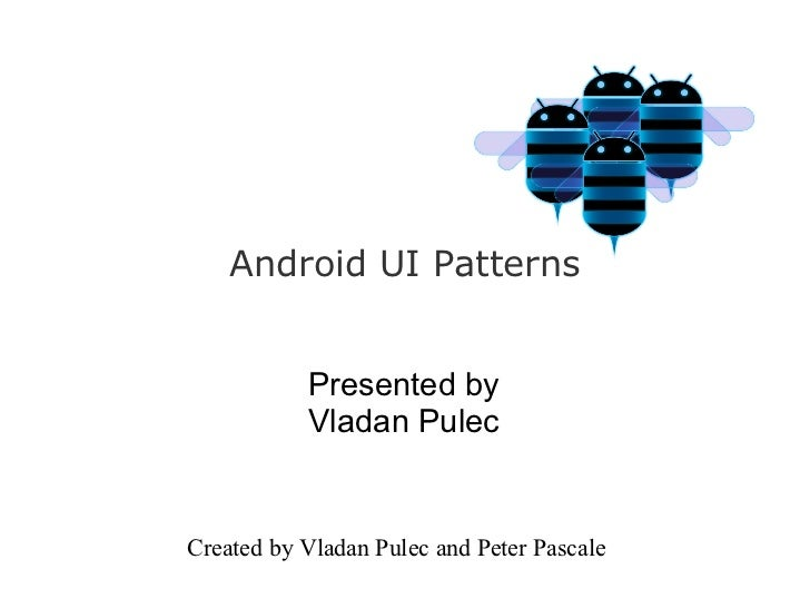 Android UI Patterns           Presented by           Vladan PulecCreated by Vladan Pulec and Peter Pascale