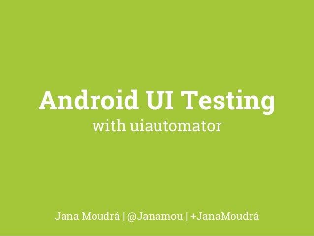 Android UI Testing  with uiautomator  Jana Moudrá | @Janamou | +JanaMoudrá