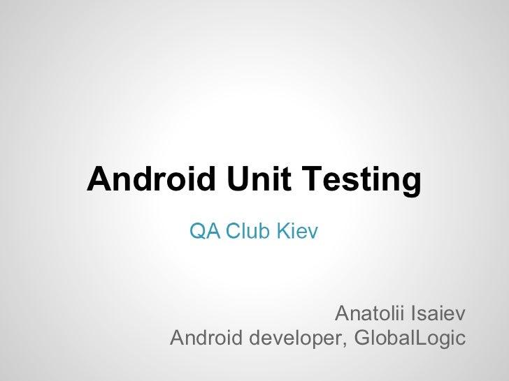 Android Unit Testing                    Anatolii Isaiev    Android developer, GlobalLogic