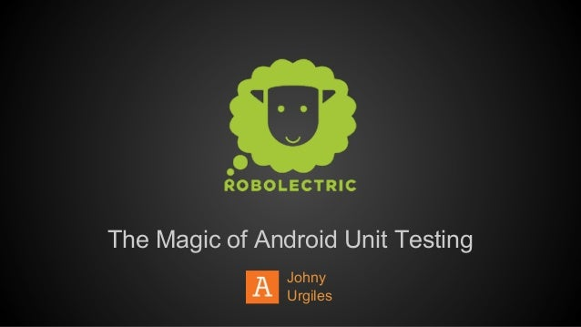 The Magic of Android Unit Testing Johny Urgiles