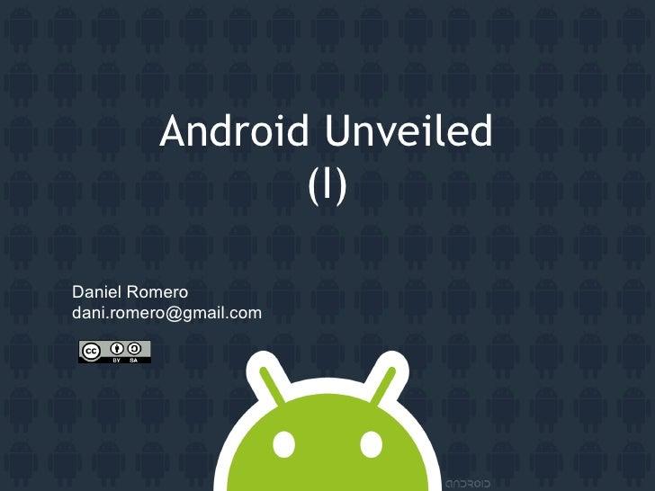 Android Unveiled                 (I)  Daniel Romero dani.romero@gmail.com