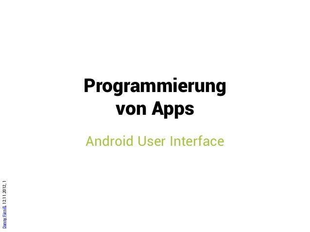 Programmierung                                 von Apps                              Android User InterfaceDanny Fürniß, 1...