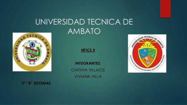 "UNIVERSIDAD TECNICA DE AMBATO NTICS II INTEGRANTES: CINTHYA VILLACIS VIVIANA VILLA 2º ""B"" SISTEMAS"