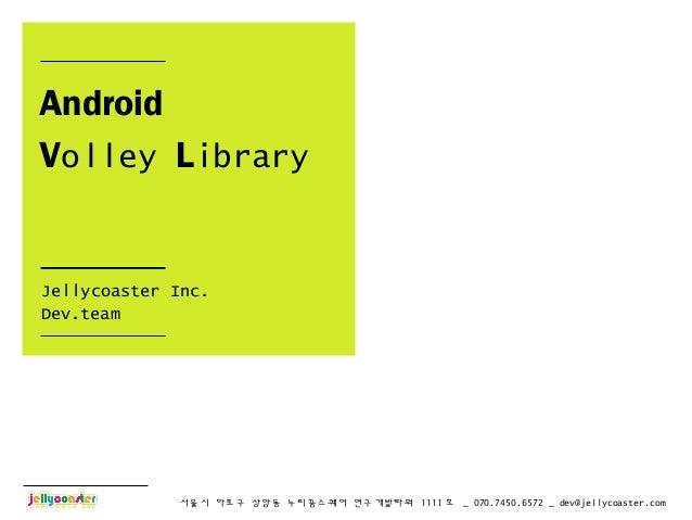 서울시 마포구 상암동 누리꿈스퀘어 연구개발타워 1111 호 _ 070.7450.6572 _ dev@jellycoaster.comAndroidVolley LibraryJellycoaster Inc.Dev.team