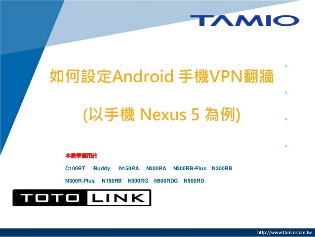 http://www.tamio.com.tw 如何設定Android 手機VPN翻牆 (以手機 Nexus 5 為例) 本教學適用於 C100RT iBuddy N150RA N300RA N300RB-Plus N300RB N300R-P...