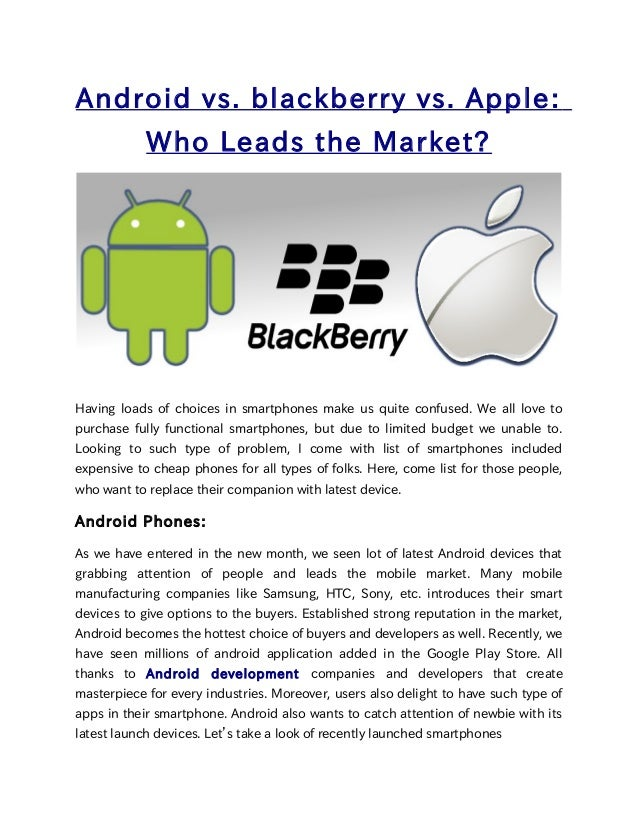 Android vs. blackberry vs. Apple:Who Leads the Market?Having loads of choices in smartphones make us quite confused. We al...
