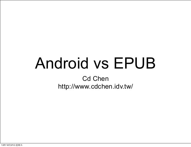 Android vs EPUB                           Cd Chen                  http://www.cdchen.idv.tw/12年12月21⽇日星期五