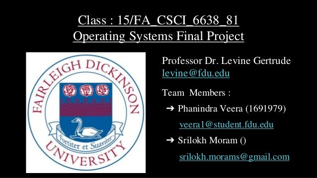 Class : 15/FA_CSCI_6638_81 Operating Systems Final Project Professor Dr. Levine Gertrude levine@fdu.edu Team Members : ➔ P...