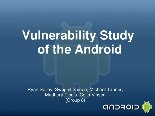 Vulnerability Study of the Android  Ryan Selley, Swapnil Shinde, Michael Tanner, Madhura Tipnis, Colin Vinson (Group 8)
