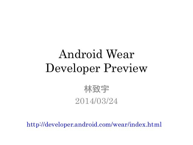 Android Wear Developer Preview 林致宇 2014/03/24 http://developer.android.com/wear/index.html