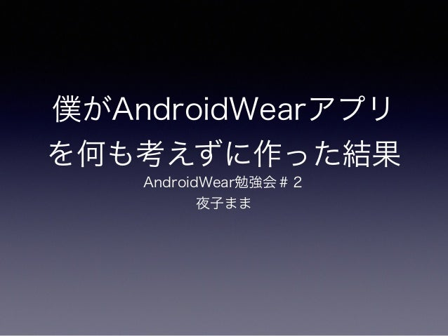 僕がAndroidWearアプリ を何も考えずに作った結果 AndroidWear勉強会#2 夜子まま