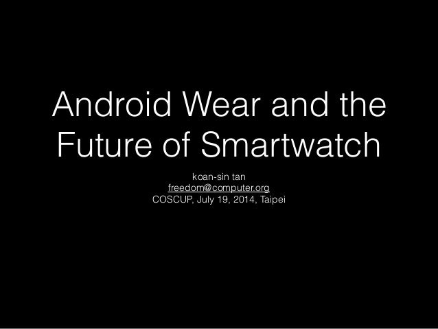 Android Wear and the Future of Smartwatch koan-sin tan freedom@computer.org COSCUP, July 19, 2014, Taipei