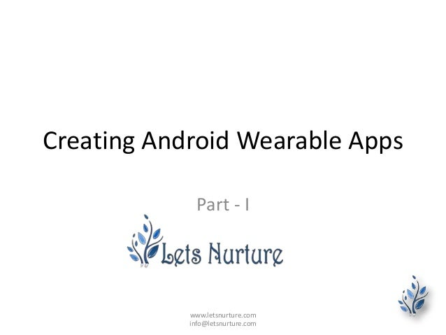 Creating Android Wearable Apps Part - I www.letsnurture.com info@letsnurture.com