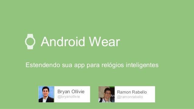 Android Wear Estendendo sua app para relógios inteligentes Bryan Ollivie @bryanollivie Ramon Rabello @ramonrabello