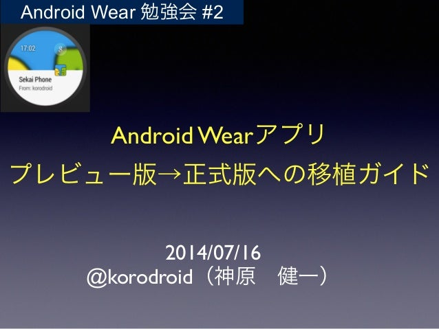 Android Wearアプリ	  プレビュー版→正式版への移植ガイド 2014/07/16	  @korodroid(神原 健一) Android Wear 勉強会 #2