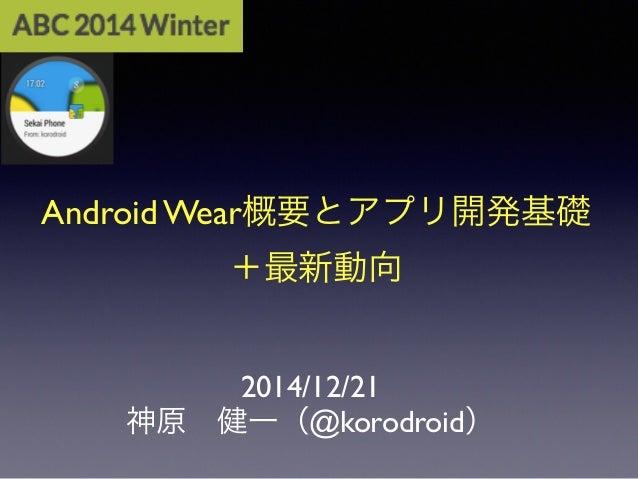 Android Wear概要とアプリ開発基礎 +最新動向 2014/12/21 神原健一(@korodroid)