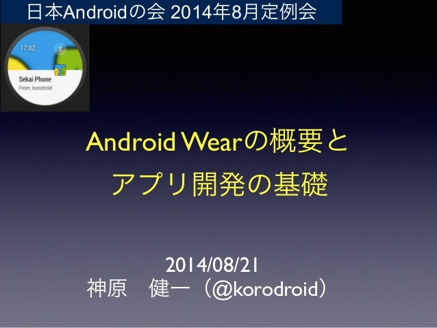 Android Wearの概要と  アプリ開発の基礎 2014/08/21  神原健一(@korodroid) 日本Androidの会 2014年8月定例会