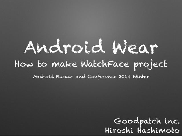 Android Wear How to make WatchFace project Android Bazaar and Conference 2014 Winter Goodpatch inc. Hiroshi Hashimoto