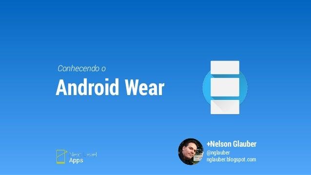 Conhecendo o  +Nelson Glauber  @nglauber  nglauber.blogspot.com  Android Wear