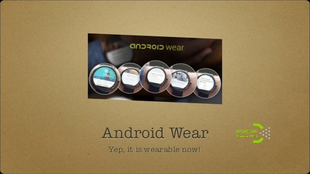 Android Wear Yep, it is wearable now!