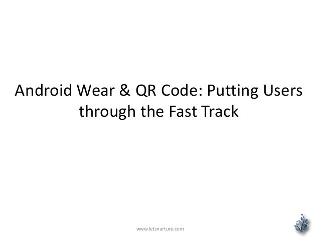 Android Wear & QR Code: Putting Users through the Fast Track www.letsnurture.com