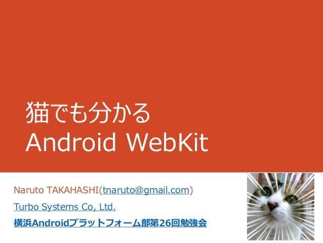 猫でも分かる  Android WebKitNaruto TAKAHASHI(tnaruto@gmail.com)Turbo Systems Co, Ltd.横浜Androidプラットフォーム部第26回勉強会