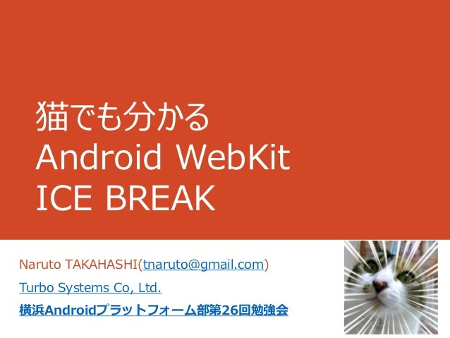 猫でも分かる  Android WebKit  ICE BREAKNaruto TAKAHASHI(tnaruto@gmail.com)Turbo Systems Co, Ltd.横浜Androidプラットフォーム部第26回勉強会