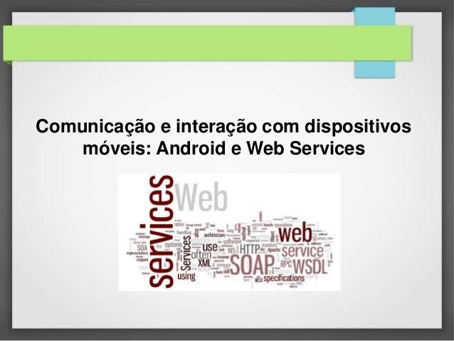 Comunicação e interação com dispositivos  móveis: Android e Web Services