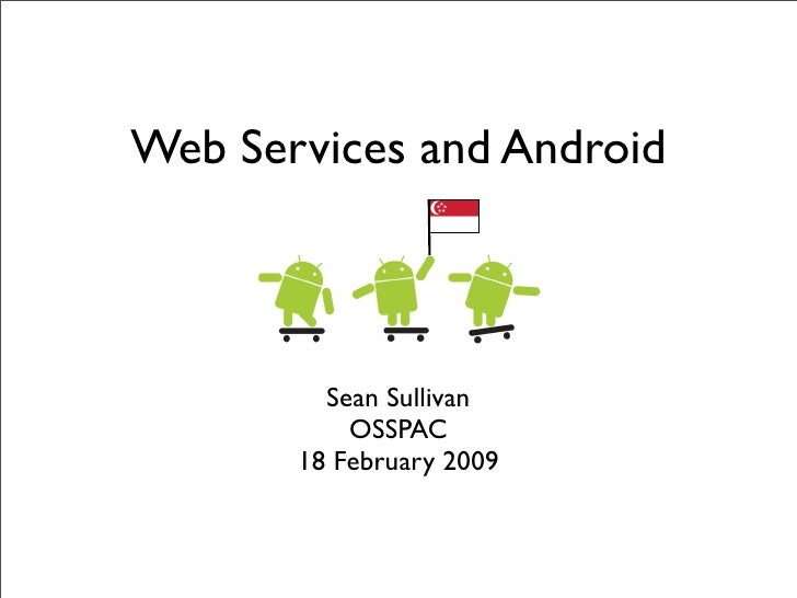 Web Services and Android             Sean Sullivan            OSSPAC        18 February 2009