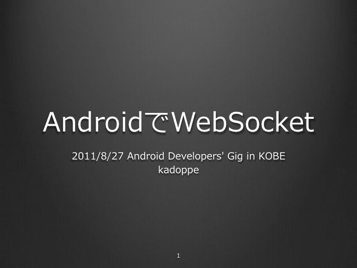 AndroidでWebSocket 2011/8/27 Android Developers Gig in KOBE                  kadoppe                       1