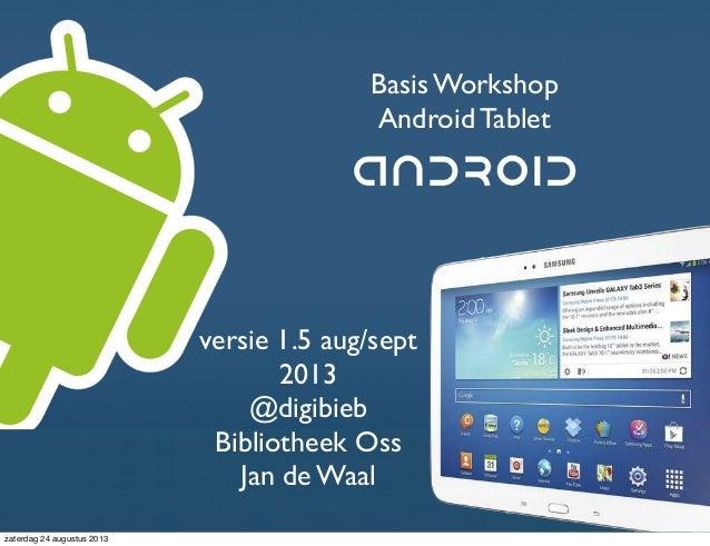 Basis Workshop Android Tablet Jan de Waal @digibieb versie 1.5 aug/sept 2013 @digibieb Bibliotheek Oss Jan de Waal zaterda...