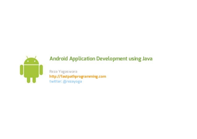 Android Application Development using JavaReza Yogaswarahttp://fastpathprogramming.comtwitter: @rezayoga