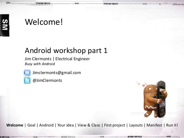 Welcome! Android workshop part 1 Jim Clermonts | Electrical Engineer Busy with Android  Jimclermonts@gmail.com @JimClermon...