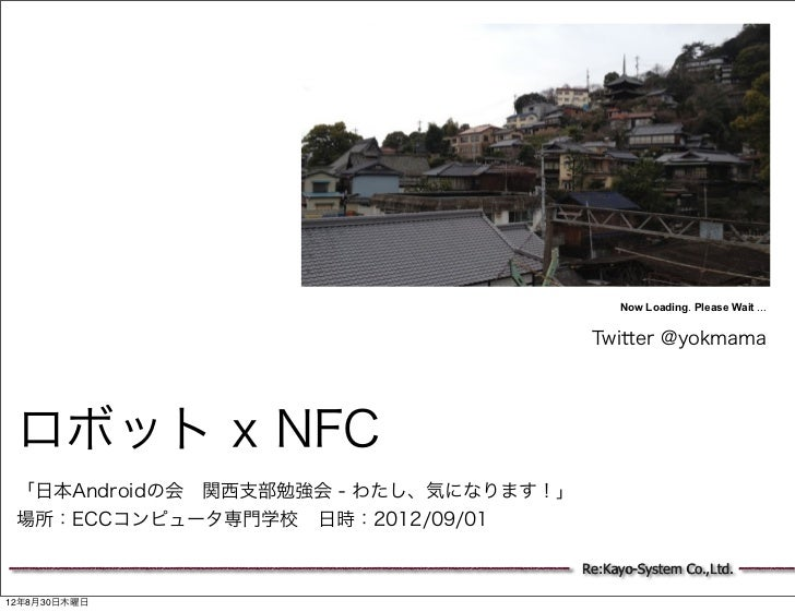 Now Loading. Please Wait ...                                        Twitter @yokmama ロボット x NFC 「日本Androidの会関西支部勉強会 - わたし...