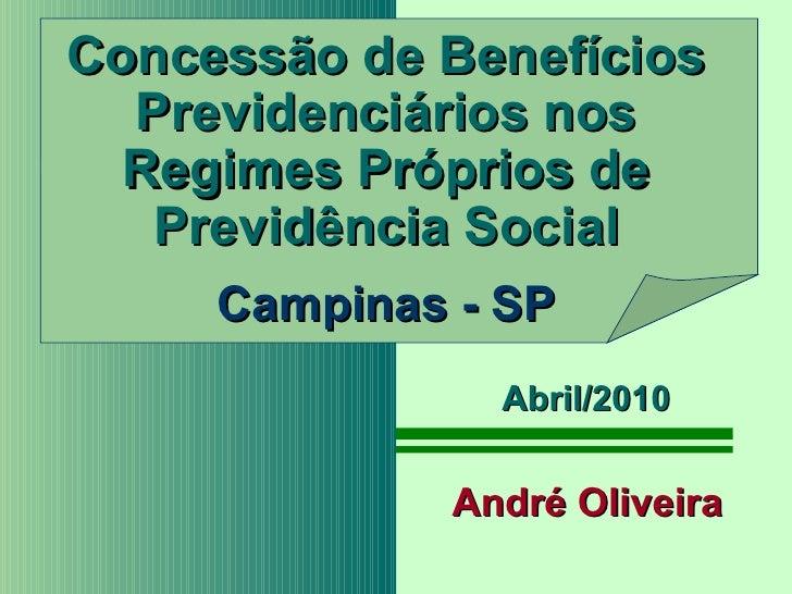 Concessão de Benefícios Previdenciários nos Regimes Próprios de Previdência Social Campinas - SP André Oliveira Abril/2010