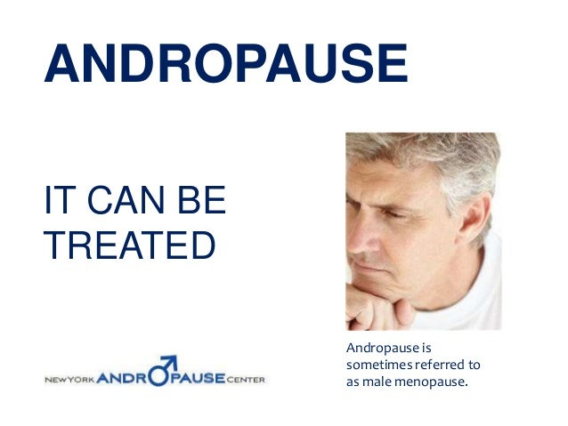 ANDROPAUSEIT CAN BETREATED            Andropause is            sometimes referred to            as male menopause.