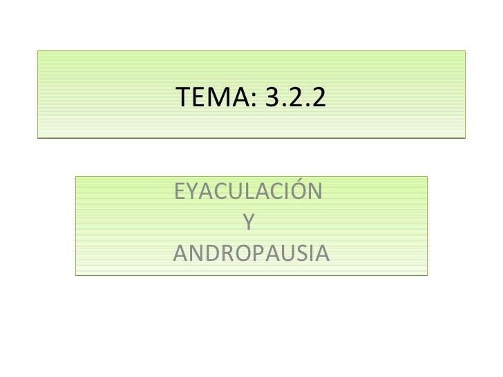 TEMA: 3.2.2 EYACULACIÓN  Y  ANDROPAUSIA