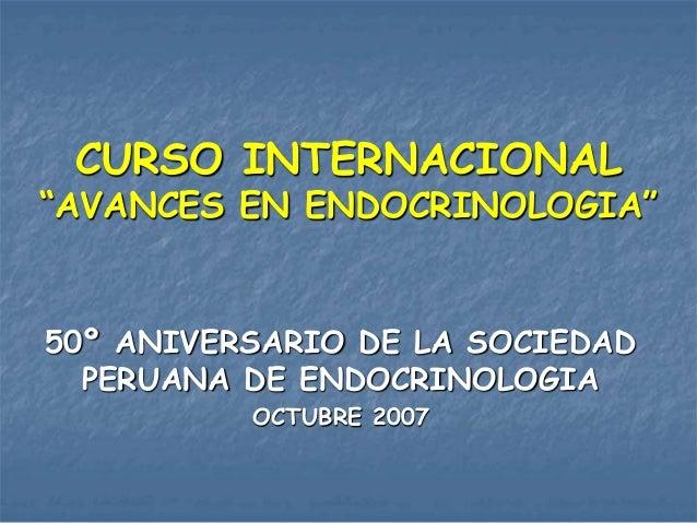 """CURSO INTERNACIONAL """"AVANCES EN ENDOCRINOLOGIA"""" 50º ANIVERSARIO DE LA SOCIEDAD PERUANA DE ENDOCRINOLOGIA OCTUBRE 2007"""