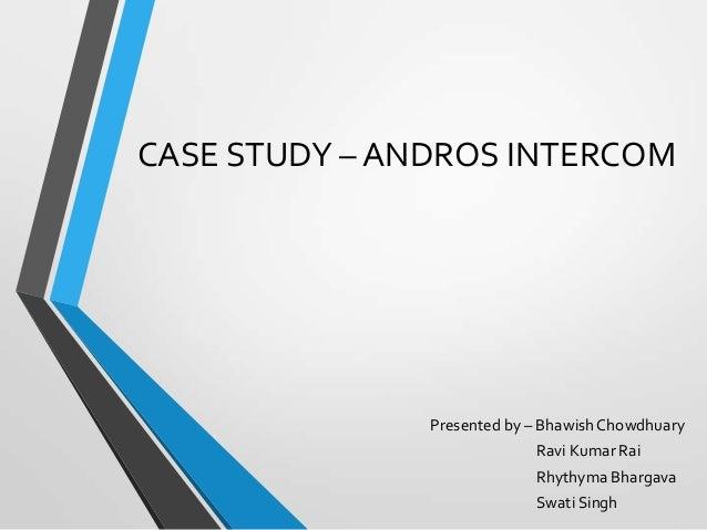 CASE STUDY – ANDROS INTERCOM  Presented by – Bhawish Chowdhuary Ravi Kumar Rai Rhythyma Bhargava Swati Singh