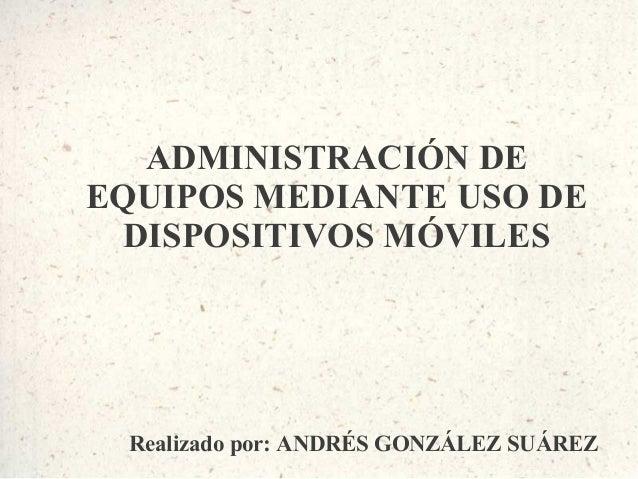 ADMINISTRACIÓN DEEQUIPOS MEDIANTE USO DE  DISPOSITIVOS MÓVILES Realizado por: ANDRÉS GONZÁLEZ SUÁREZ