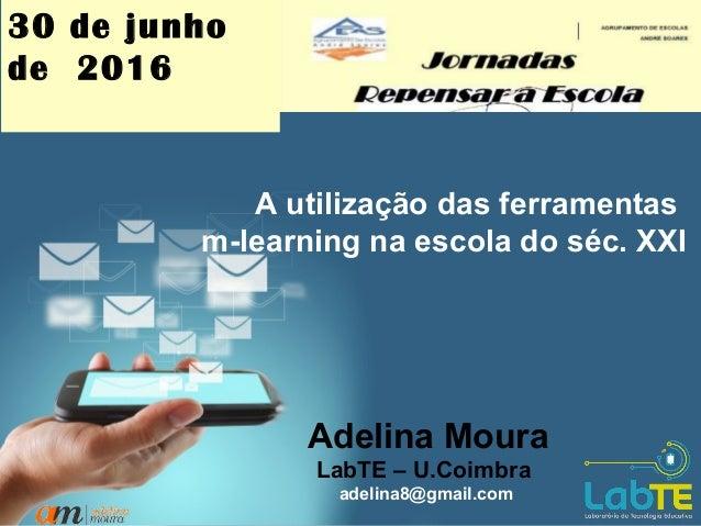 1 A utilização das ferramentas m-learning na escola do séc. XXI Adelina Moura LabTE – U.Coimbra adelina8@gmail.com 30 de j...