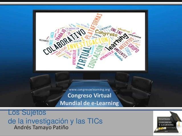 Los Sujetos de la investigación y las TICs Andrés Tamayo Patiño www.congresoelearning.org Congreso Virtual Mundial de e-Le...