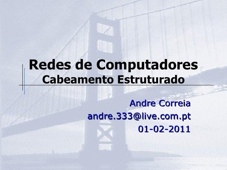 Redes de Computadores Cabeamento Estruturado Andre Correia [email_address] 01-02-2011