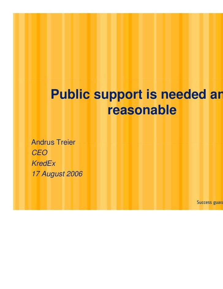 Public support is needed and              reasonableAndrus TreierCEOKredEx17 August 2006